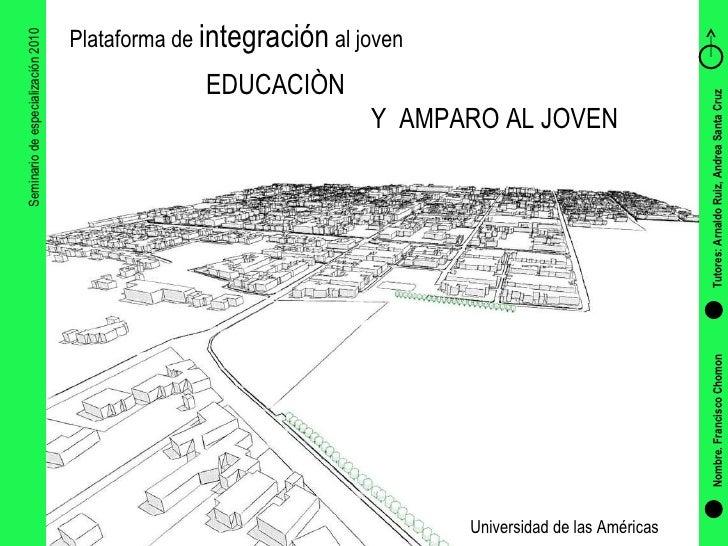 Seminario de especialización 2010 EDUCACIÒN  Y  AMPARO AL JOVEN Plataforma de  integración  al joven Nombre. Francisco Cho...