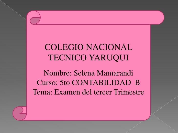 COLEGIO NACIONAL    TECNICO YARUQUI   Nombre: Selena Mamarandi Curso: 5to CONTABILIDAD BTema: Examen del tercer Trimestre