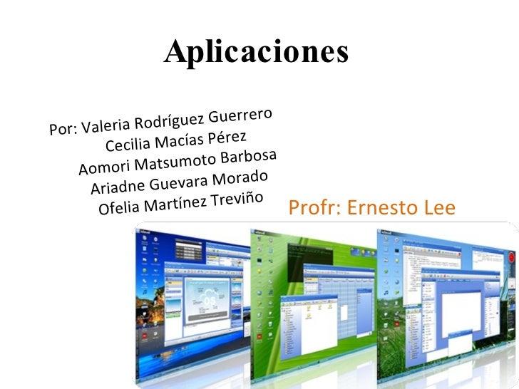 Aplicaciones Profr: Ernesto Lee Por: Valeria Rodríguez Guerrero Cecilia Macías Pérez Aomori Matsumoto Barbosa Ariadne Guev...