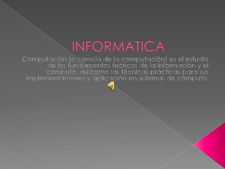 INFORMATICA<br />Computación (o ciencia de la computación) es el estudio de los fundamentos teóricos de la información y e...