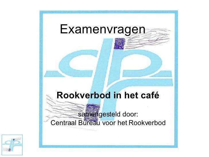 Rookverbod in het café samengesteld door: Centraal Bureau voor het Rookverbod Examenvragen
