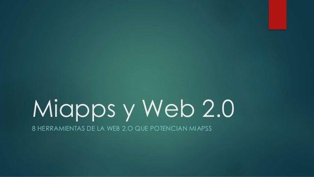 Miapps y Web 2.0 8 HERRAMIENTAS DE LA WEB 2.O QUE POTENCIAN MIAPSS