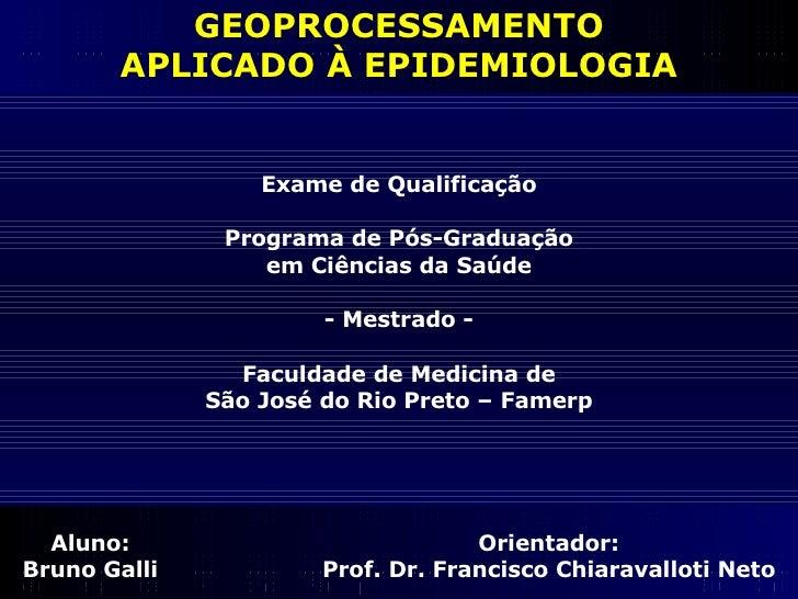 GEOPROCESSAMENTO APLICADO À EPIDEMIOLOGIA Aluno: Bruno Galli Orientador: Prof. Dr. Francisco Chiaravalloti Neto Exame de Q...