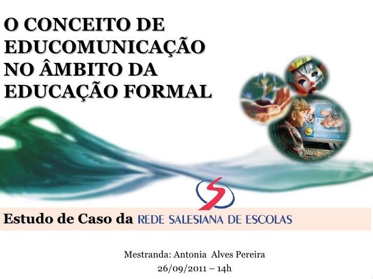 Estudo de Caso da O CONCEITO DE EDUCOMUNICAÇÃO  NO ÂMBITO DA  EDUCAÇÃO FORMAL Mestranda: Antonia  Alves Pereira 26/09/2011...