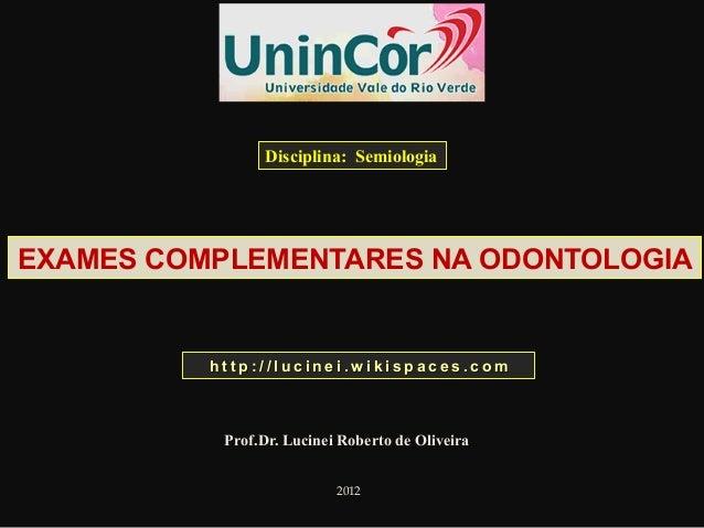EXAMES COMPLEMENTARES NA ODONTOLOGIA Prof.Dr. Lucinei Roberto de Oliveira 2012 Disciplina: Semiologia h t t p : / / l u c ...