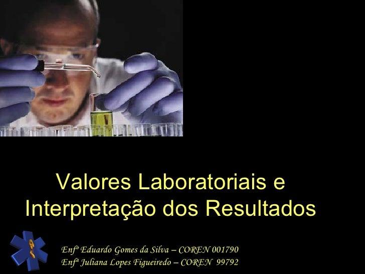 Valores Laboratoriais e Interpretação dos Resultados Enfº Eduardo Gomes da Silva – COREN 001790 Enfª Juliana Lopes Figueir...
