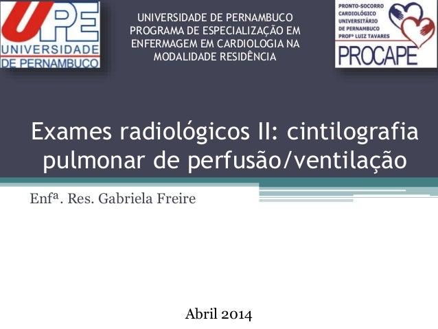 Exames radiológicos II: cintilografia pulmonar de perfusão/ventilação Enfª. Res. Gabriela Freire UNIVERSIDADE DE PERNAMBUC...