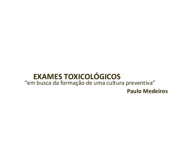 """EXAMES TOXICOLÓGICOS""""em busca da formação de uma cultura preventiva""""Paulo Medeiros"""