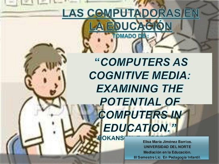 """Las computadoras en la educación<br />tomado de :<br />""""Computers as cognitive media: examining the potential of computers..."""