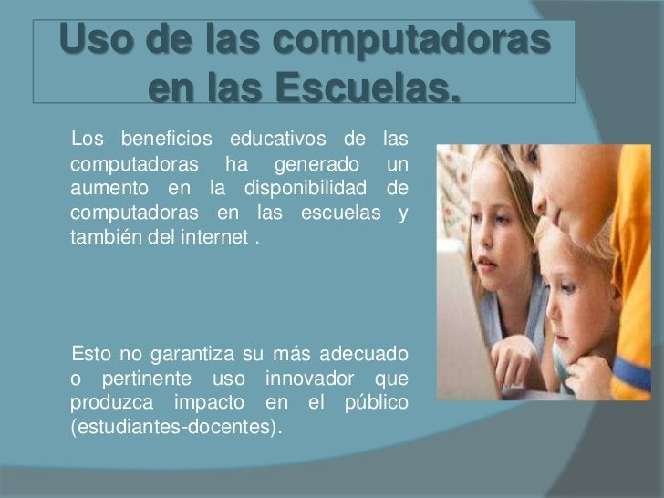 Uso de las computadoras en las Escuelas.<br />Los beneficios educativos de las computadoras ha generado un aumento en la d...