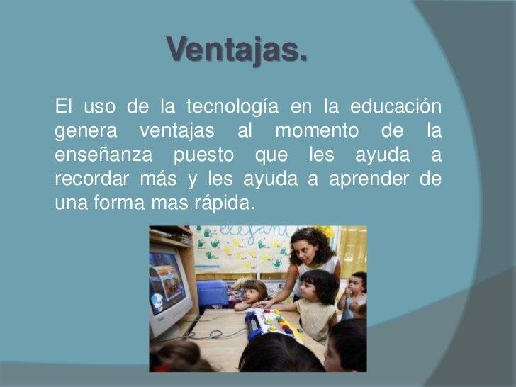 Ventajas.<br />El uso de la tecnología en la educación genera ventajas al momento de la enseñanza puesto que les ayuda a r...