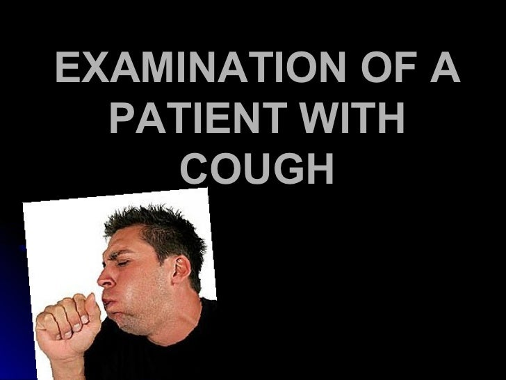 EXAMINATION OF A  PATIENT WITH    COUGH