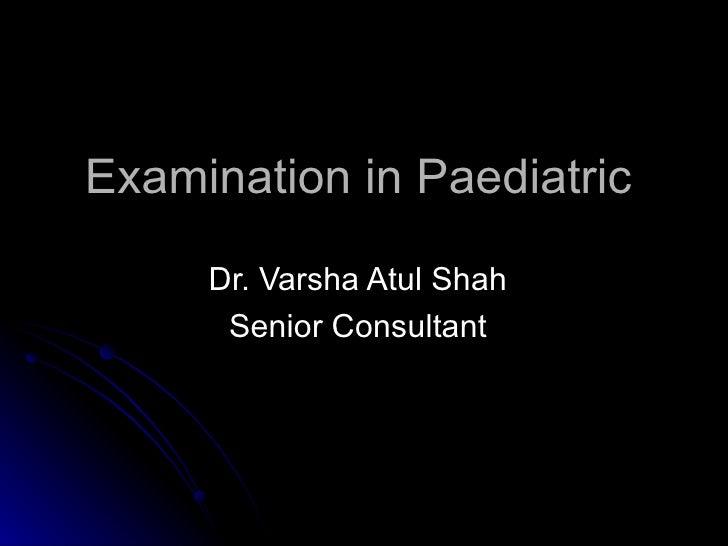 Examination in Paediatric     Dr. Varsha Atul Shah      Senior Consultant