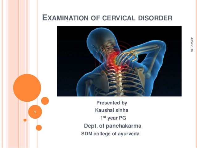 EXAMINATION OF CERVICAL DISORDER Presented by Kaushal sinha 1st year PG Dept. of panchakarma SDM college of ayurveda 4/24/...