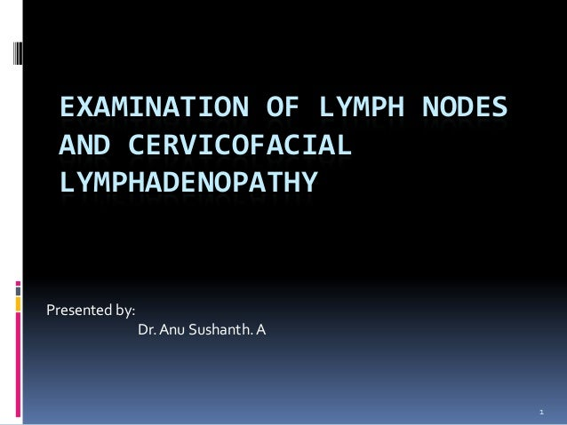 EXAMINATION OF LYMPH NODES AND CERVICOFACIAL LYMPHADENOPATHYPresented by:                Dr. Anu Sushanth. A              ...