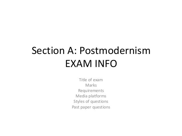 Section A: Postmodernism EXAM INFO Title of exam Marks Requirements Media platforms Styles of questions Past paper questio...