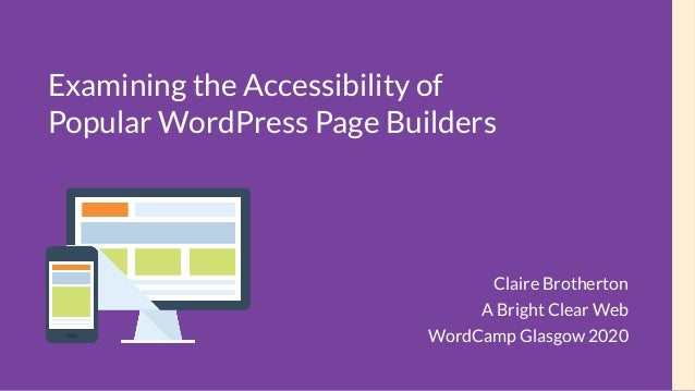 Examining the Accessibility of Popular WordPress Page Builders Claire Brotherton A Bright Clear Web WordCamp Glasgow 2020