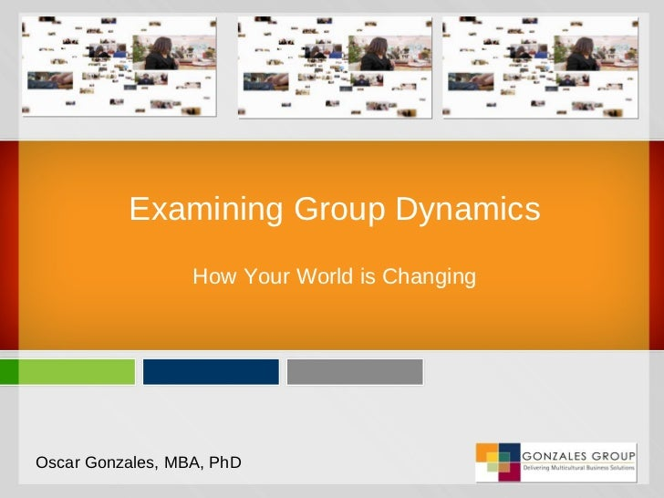 Examining Group Dynamics How Your World is Changing Oscar Gonzales, MBA, PhD