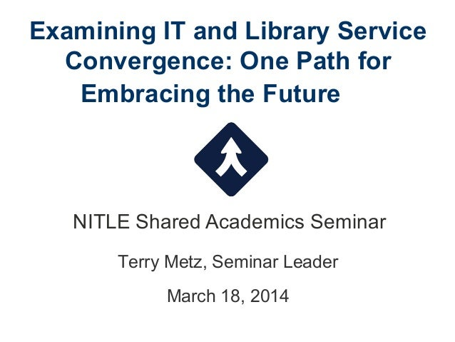 Examining IT and Library Service Convergence: One Path for Embracing the Future NITLE Shared Academics Seminar Terry Metz,...