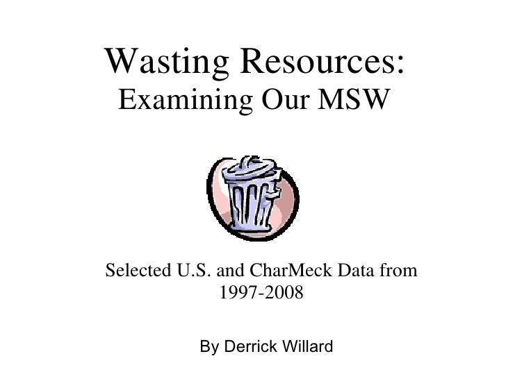 Wasting Resources: Examining Our MSW Selected U.S. and CharMeck Data from 1997-2008 By Derrick Willard