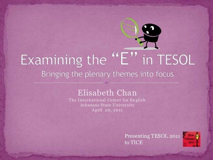 "Elisabeth ChanThe International Center for EnglishArkansas State UniversityApril  20, 2011<br />Examining the ""E"" in TESOL..."