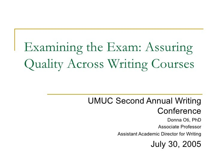 Examining the Exam: Assuring Quality Across Writing Courses UMUC Second Annual Writing Conference Donna Oti, PhD Associate...