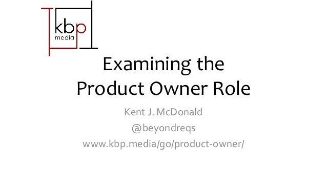 Examining the Product Owner Role Kent J. McDonald @beyondreqs www.kbp.media/go/product-owner/