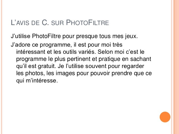 L'AVIS DE C. SUR PHOTOFILTREJ'utilise PhotoFiltre pour presque tous mes jeux.J'adore ce programme, il est pour moi très  i...