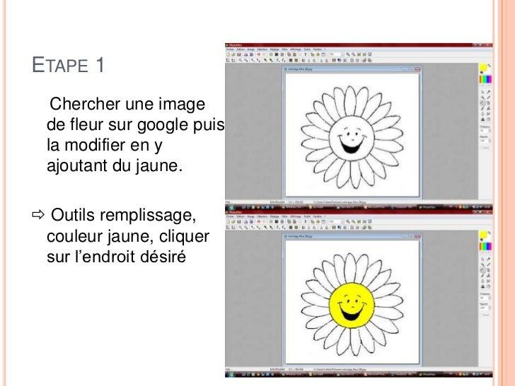 ETAPE 1  Chercher une image de fleur sur google puis la modifier en y ajoutant du jaune. Outils remplissage, couleur jaun...