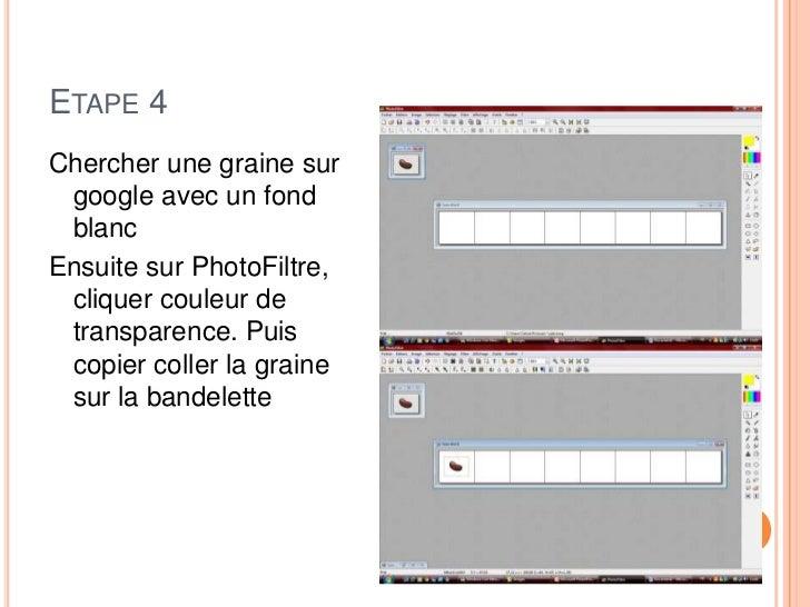ETAPE 4Chercher une graine sur google avec un fond blancEnsuite sur PhotoFiltre, cliquer couleur de transparence. Puis cop...