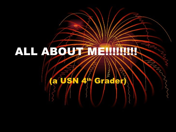 ALL ABOUT ME!!!!!!!!! (a USN 4 th  Grader)