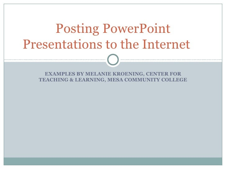 Posting PowerPoint Presentations to the Internet EXAMPLES BY MELANIE KROENING, CENTER FOR TEACHING & LEARNING, MESA COMMUN...
