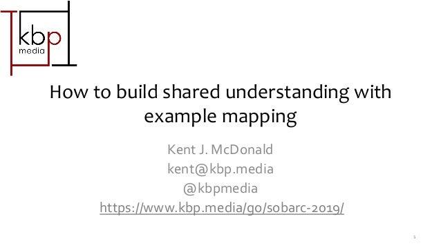 How to build shared understanding with example mapping Kent J. McDonald kent@kbp.media @kbpmedia https://www.kbp.media/go/...