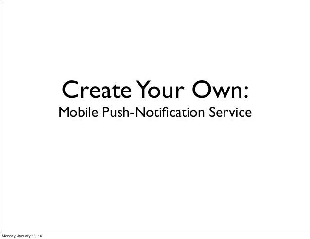 Create Your Own:  Mobile Push-Notification Service  Monday, January 13, 14