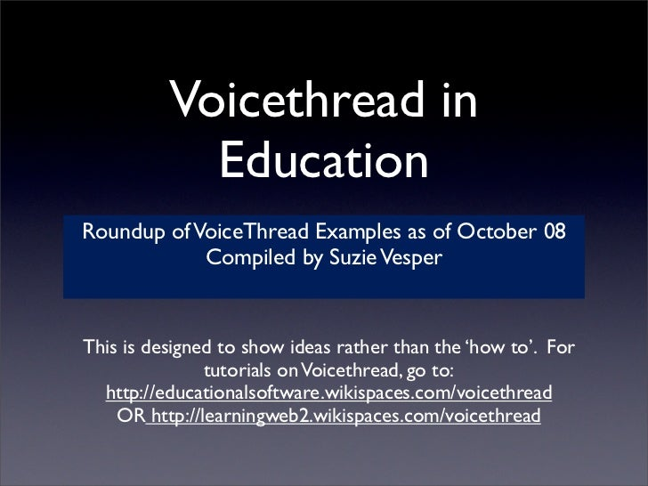 Voicethread in             Education Roundup of VoiceThread Examples as of October 08             Compiled by Suzie Vesper...