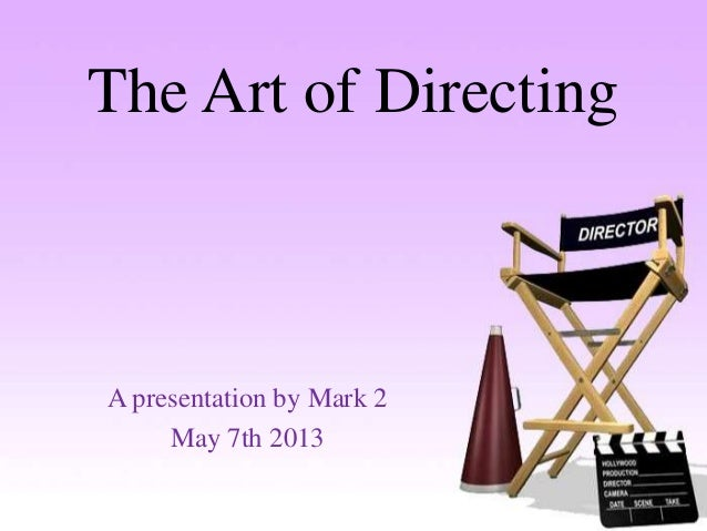 The Art of DirectingA presentation by Mark 2May 7th 2013