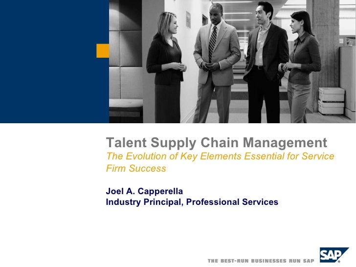 Talent Supply Chain Management  The Evolution of Key Elements Essential for Service Firm Success Joel A. Capperella Indust...