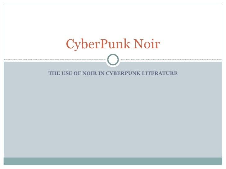 THE USE OF NOIR IN CYBERPUNK LITERATURE CyberPunk Noir