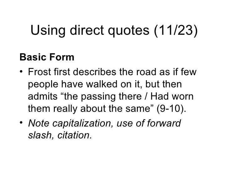 Using direct quotes (11/23) <ul><li>Basic Form </li></ul><ul><li>Frost first describes the road as if few people have walk...