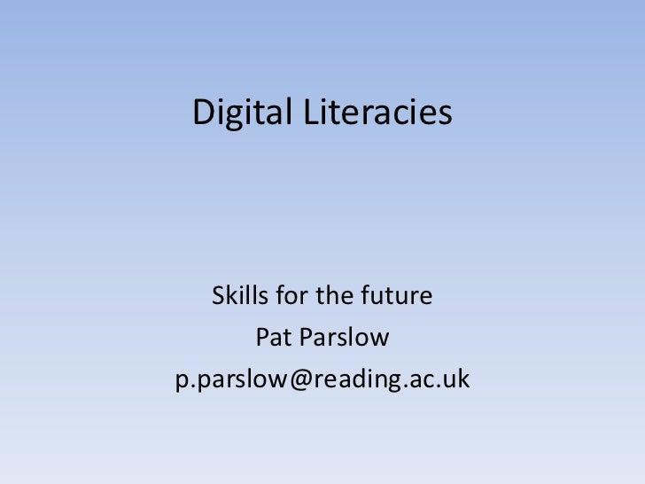 Digital Literacies   Skills for the future        Pat Parslowp.parslow@reading.ac.uk