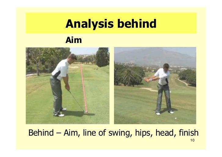 Analysis behind          AimBehind – Aim, line of swing, hips, head, finish                                            10