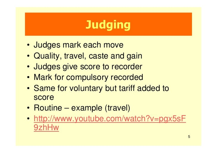 Judging• Judges mark each move• Quality, travel, caste and gain• Judges give score to recorder• Mark for compulsory record...
