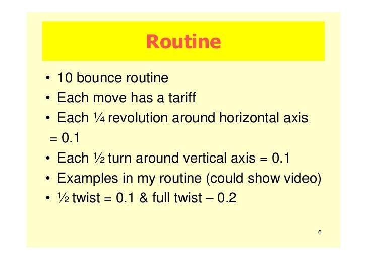 Routine• 10 bounce routine• Each move has a tariff• Each ¼ revolution around horizontal axis = 0.1• Each ½ turn around ver...