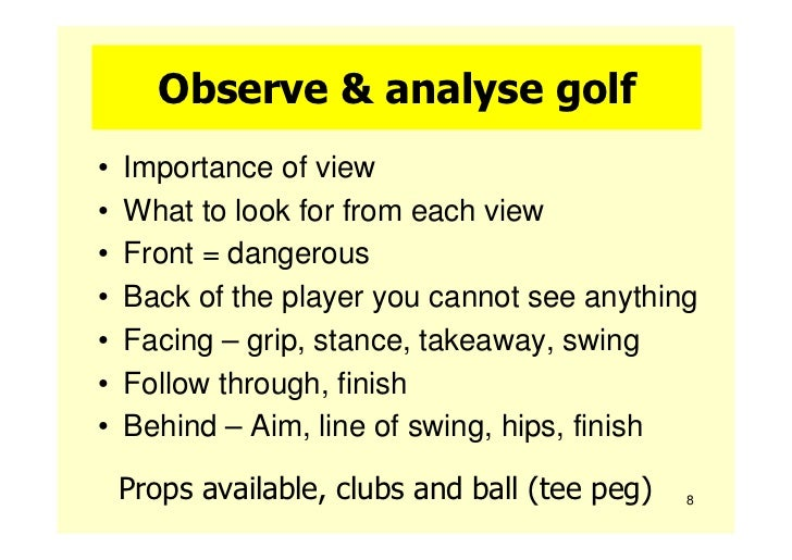 Observe & analyse golf•   Importance of view•   What to look for from each view•   Front = dangerous•   Back of the player...