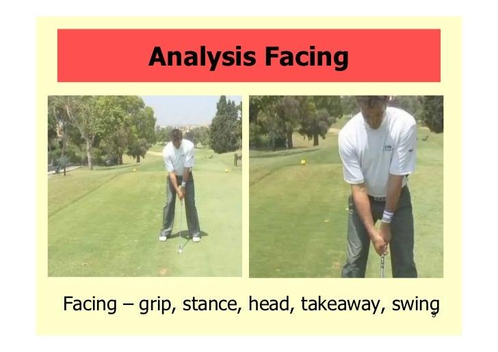 Analysis FacingFacing – grip, stance, head, takeaway, swing                                           9