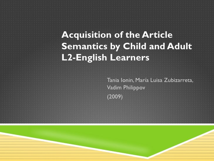 Acquisition of the ArticleSemantics by Child and AdultL2-English Learners         Tania Ionin, María Luisa Zubizarreta,   ...