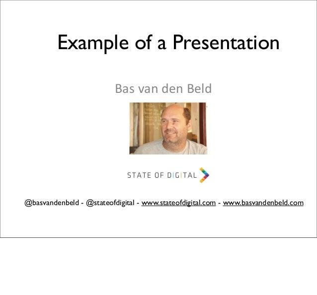 Example of a Presentation Bas  van  den  Beld  @basvandenbeld - @stateofdigital - www.stateofdigital.com - www.basva...