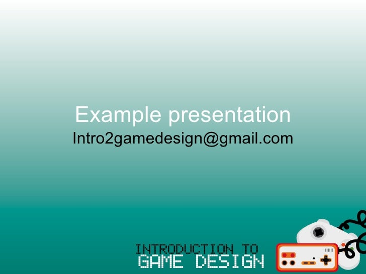Example presentation Intro2gamedesign@gmail.com