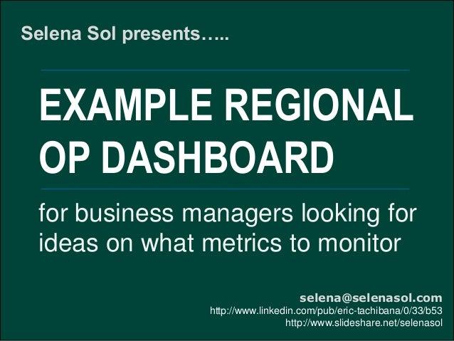 EXAMPLE REGIONAL OP DASHBOARD Selena Sol presents….. selena@selenasol.com http://www.linkedin.com/pub/eric-tachibana/0/33/...