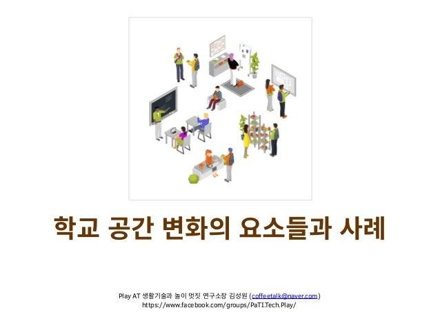 학교 공간 변화의 요소들과 사례 Play AT 생활기술과 놀이 멋짓 연구소장 김성원 (coffeetalk@naver.com) https://www.facebook.com/groups/PaTI.Tech.Play/
